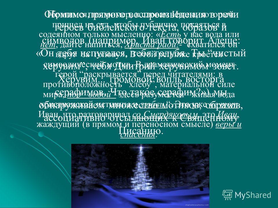 Помимо прямого воспроизведения в речи героев библейского текста, образов и символов (например, Иван говорит Алеше: «Он тебя испугался, тебя голубя. Ты чистый херувим, тебя Дмитрий херувимом зовет. Херувим... громовой вопль восторга серафимов. Что так
