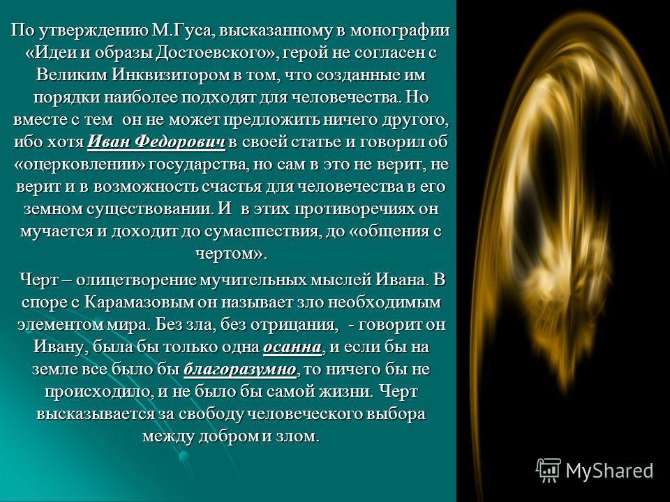 По утверждению М.Гуса, высказанному в монографии «Идеи и образы Достоевского», герой не согласен с Великим Инквизитором в том, что созданные им порядки наиболее подходят для человечества. Но вместе с тем он не может предложить ничего другого, ибо хот