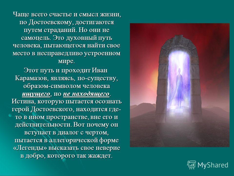 Чаще всего счастье и смысл жизни, по Достоевскому, достигаются путем страданий. Но они не самоцель. Это духовный путь человека, пытающегося найти свое место в несправедливо устроенном мире. Чаще всего счастье и смысл жизни, по Достоевскому, достигают