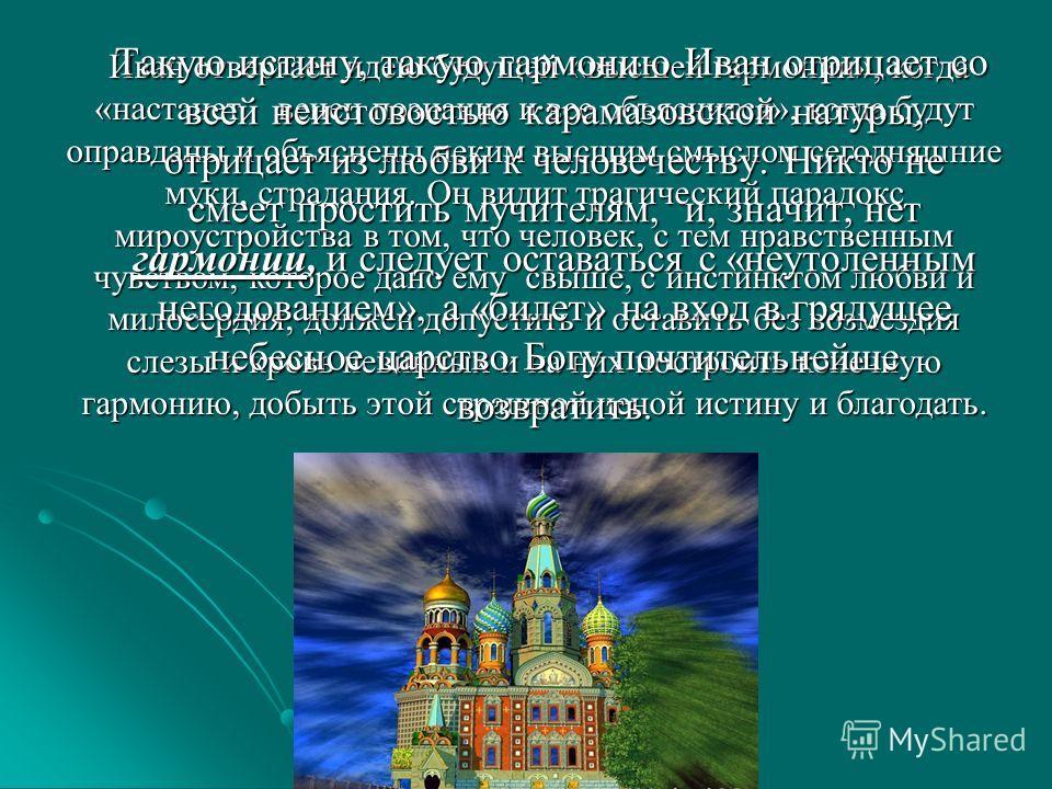 Иван отвергает идею будущей «высшей гармонии», когда «настанет венец познания и все объяснится», когда будут оправданы и объяснены неким высшим смыслом сегодняшние муки, страдания. Он видит трагический парадокс мироустройства в том, что человек, с те