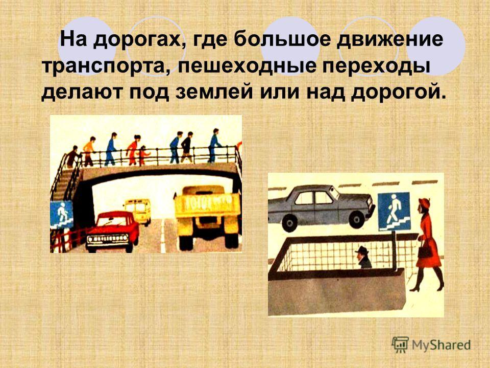 На дорогах, где большое движение транспорта, пешеходные переходы делают под землей или над дорогой.