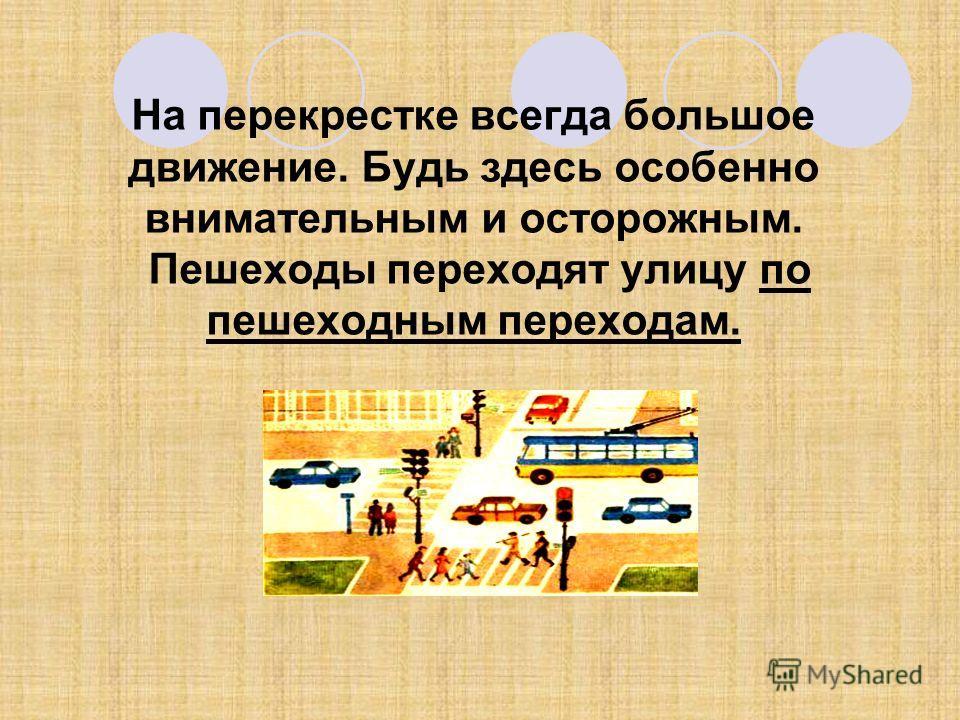 На перекрестке всегда большое движение. Будь здесь особенно внимательным и осторожным. Пешеходы переходят улицу по пешеходным переходам.