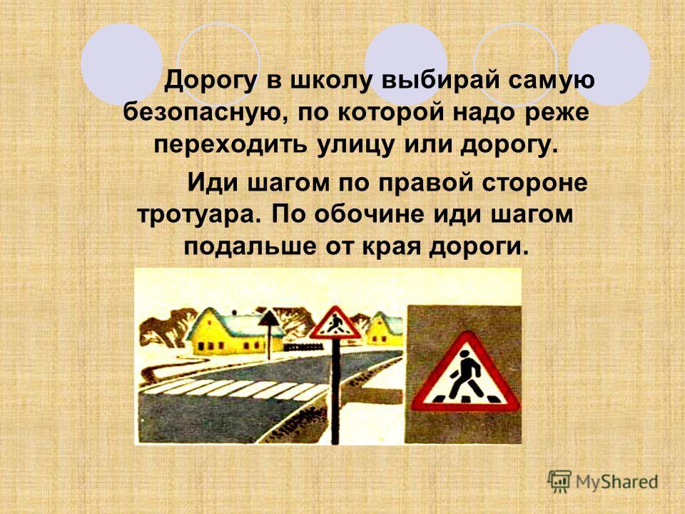 Дорогу в школу выбирай самую безопасную, по которой надо реже переходить улицу или дорогу. Иди шагом по правой стороне тротуара. По обочине иди шагом подальше от края дороги.