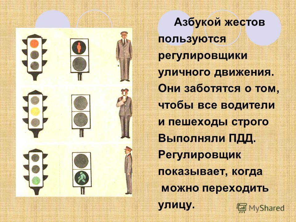 Азбукой жестов пользуются регулировщики уличного движения. Они заботятся о том, чтобы все водители и пешеходы строго Выполняли ПДД. Регулировщик показывает, когда можно переходить улицу.