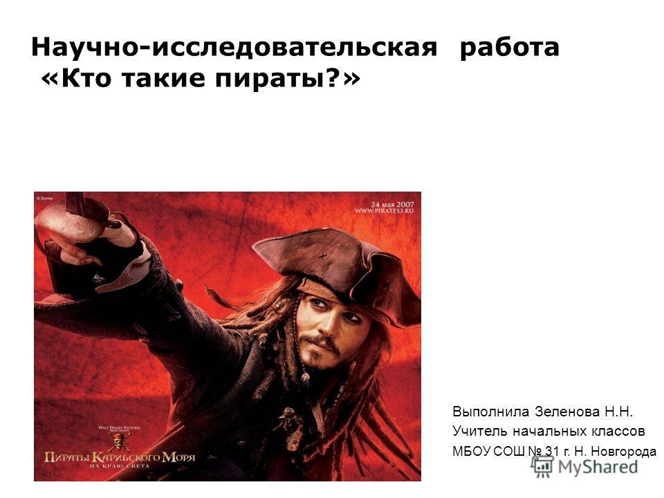 Научно-исследовательская работа «Кто такие пираты?» Выполнила Зеленова Н.Н. Учитель начальных классов МБОУ СОШ 31 г. Н. Новгорода