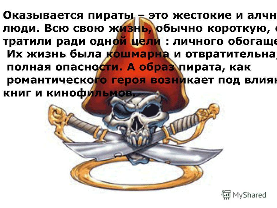 Оказывается пираты – это жестокие и алчные люди. Всю свою жизнь, обычно короткую, они тратили ради одной цели : личного обогащения. Их жизнь была кошмарна и отвратительна, полная опасности. А образ пирата, как романтического героя возникает под влиян