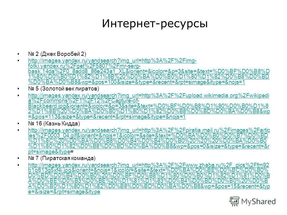 Интернет-ресурсы 2 (Джек Воробей 2) http://images.yandex.ru/yandsearch?img_url=http%3A%2F%2Fimg- fotki.yandex.ru%2Fget%2F5807%2Fmr-serg- bask.14da%2F0_8add8_86e243a1_XL&iorient=&icolor=&p=3&site=&text=%D0%BF%D0%B8%D 1%80%D0%B0%D1%82%D1%8B%20%D0%BA%D0