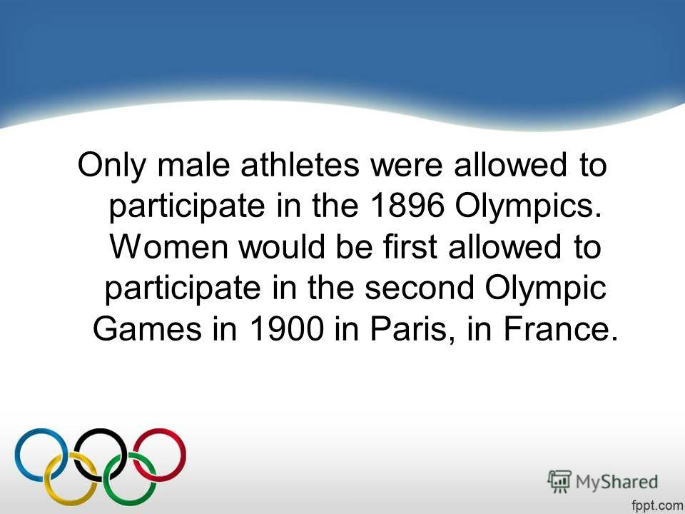 Only male athletes were allowed to participate in the 1896 Olympics. Women would be first allowed to participate in the second Olympic Games in 1900 in Paris, in France.