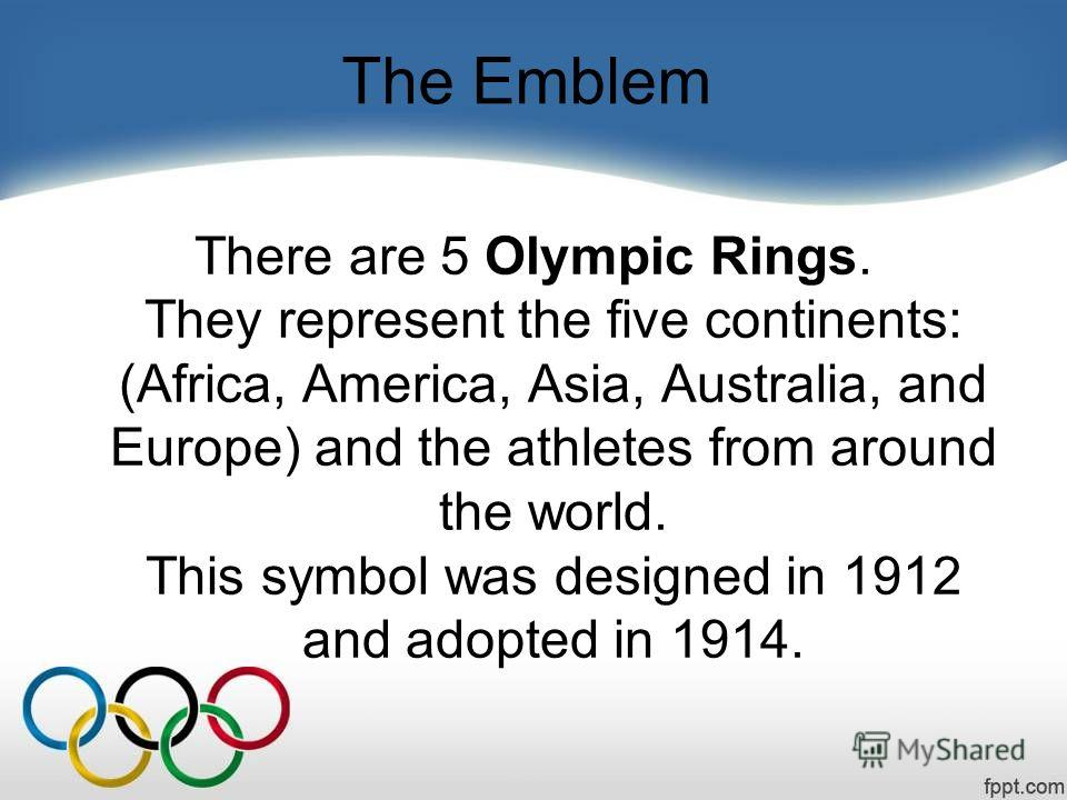 The Emblem There are 5 Olympic Rings. They represent the five continents: (Africa, America, Asia, Australia, and Europe) and the athletes from around the world. This symbol was designed in 1912 and adopted in 1914.