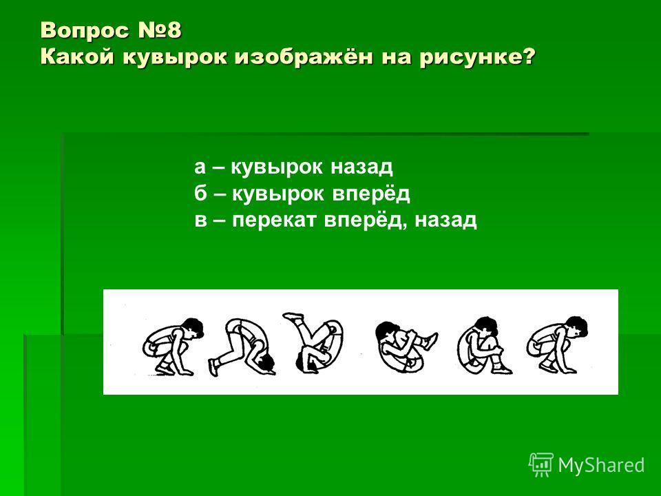 Вопрос 8 Какой кувырок изображён на рисунке? а – кувырок назад б – кувырок вперёд в – перекат вперёд, назад