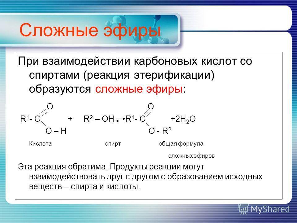 Сложные эфиры При взаимодействии карбоновых кислот со спиртами (реакция этерификации) образуются сложные эфиры: O O R 1 - C + R 2 – OH R 1 - C +2H 2 O O – H O - R 2 Кислота спирт общая формула сложных эфиров Эта реакция обратима. Продукты реакции мог