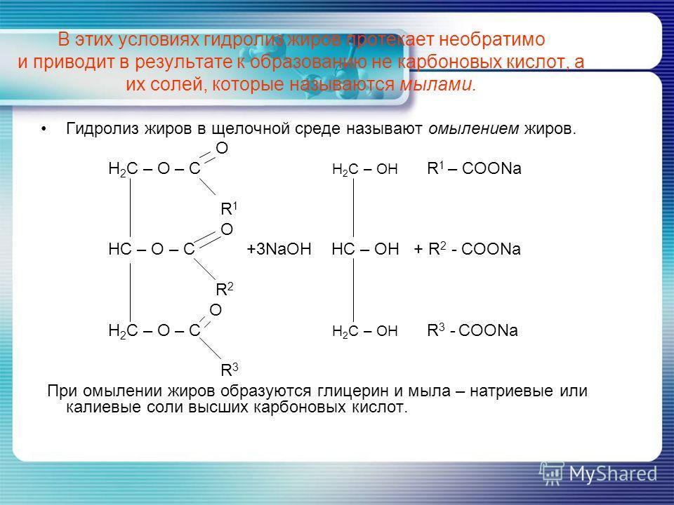 В этих условиях гидролиз жиров протекает необратимо и приводит в результате к образованию не карбоновых кислот, а их солей, которые называются мылами. Гидролиз жиров в щелочной среде называют омылением жиров. O H 2 C – O – C H 2 C – OH R 1 – COONa R