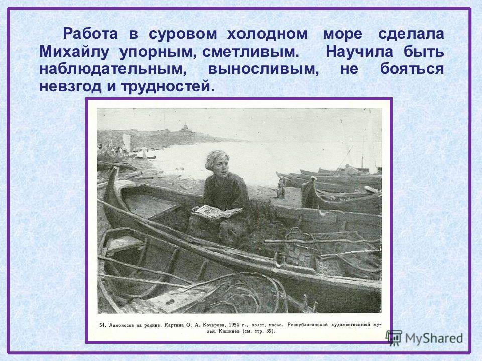 Работа в суровом холодном море сделала Михайлу упорным, сметливым. Научила быть наблюдательным, выносливым, не бояться невзгод и трудностей.