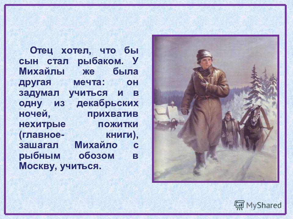 Отец хотел, что бы сын стал рыбаком. У Михайлы же была другая мечта: он задумал учиться и в одну из декабрьских ночей, прихватив нехитрые пожитки (главное- книги), зашагал Михайло с рыбным обозом в Москву, учиться.