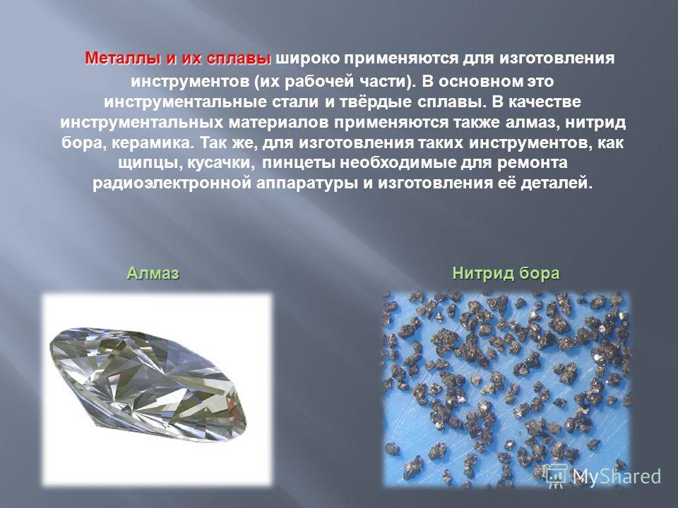 Металлы и их сплавы Металлы и их сплавы широко применяются для изготовления инструментов (их рабочей части). В основном это инструментальные стали и твёрдые сплавы. В качестве инструментальных материалов применяются также алмаз, нитрид бора, керамика