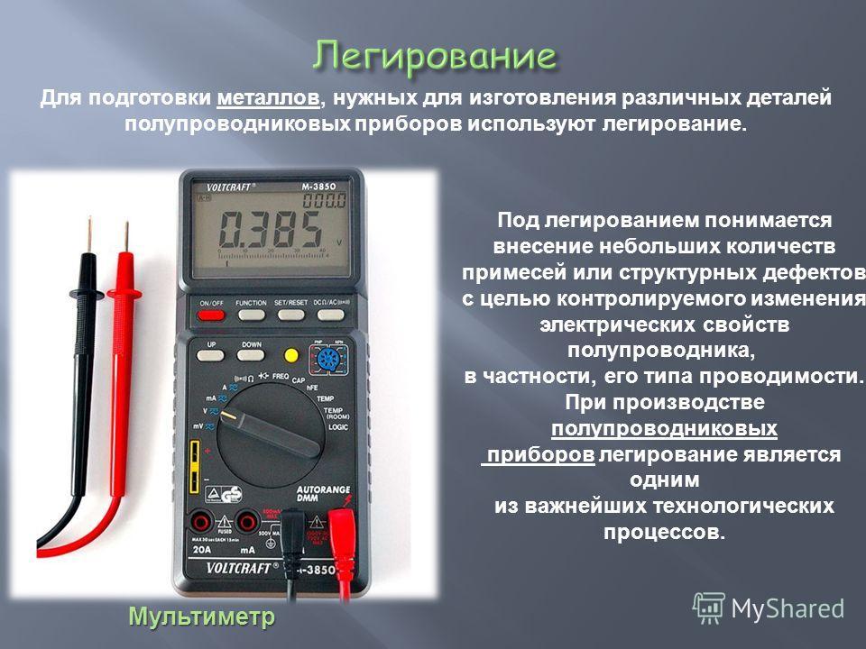 Мультиметр Под легированием понимается внесение небольших количеств примесей или структурных дефектов с целью контролируемого изменения электрических свойств полупроводника, в частности, его типа проводимости. При производстве полупроводниковых прибо