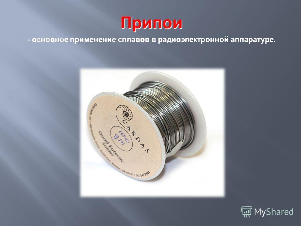 Припои Припои - основное применение сплавов в радиоэлектронной аппаратуре.