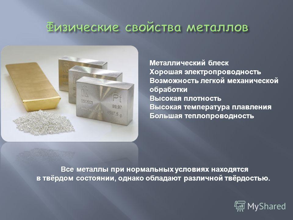 Металлический блеск Хорошая электропроводность Возможность легкой механической обработки Высокая плотность Высокая температура плавления Большая теплопроводность Все металлы при нормальных условиях находятся Все металлы при нормальных условиях находя