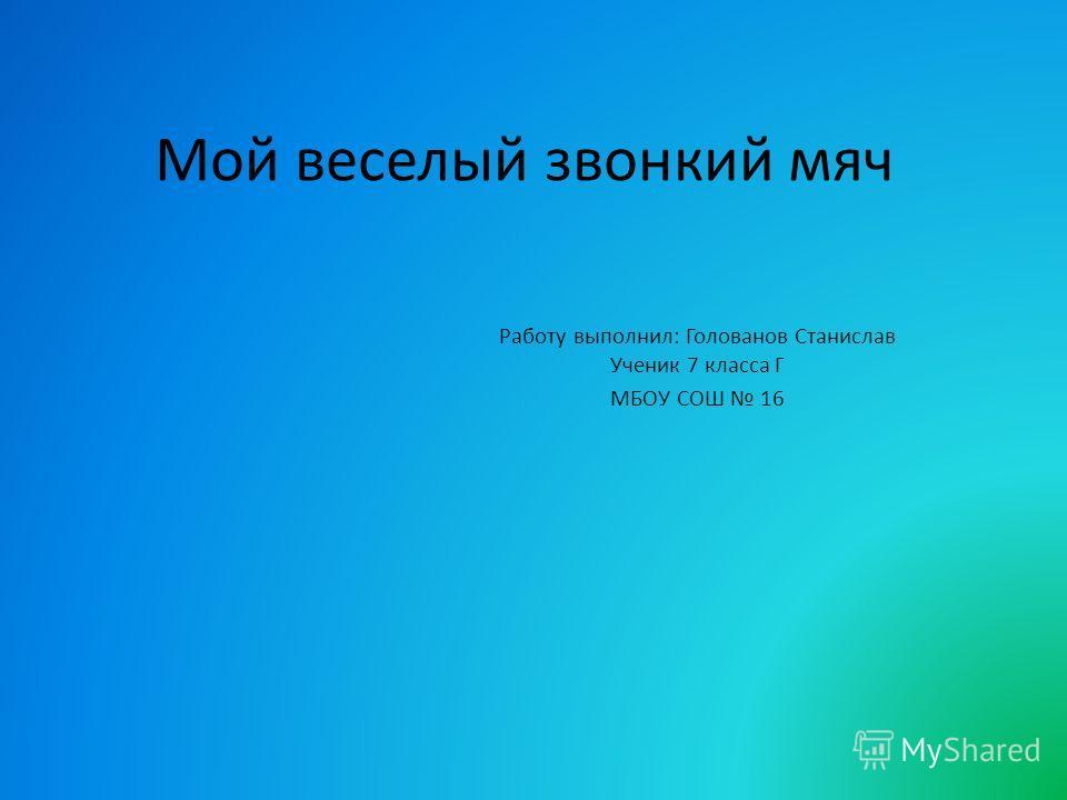 Мой веселый звонкий мяч Работу выполнил: Голованов Станислав Ученик 7 класса Г МБОУ СОШ 16