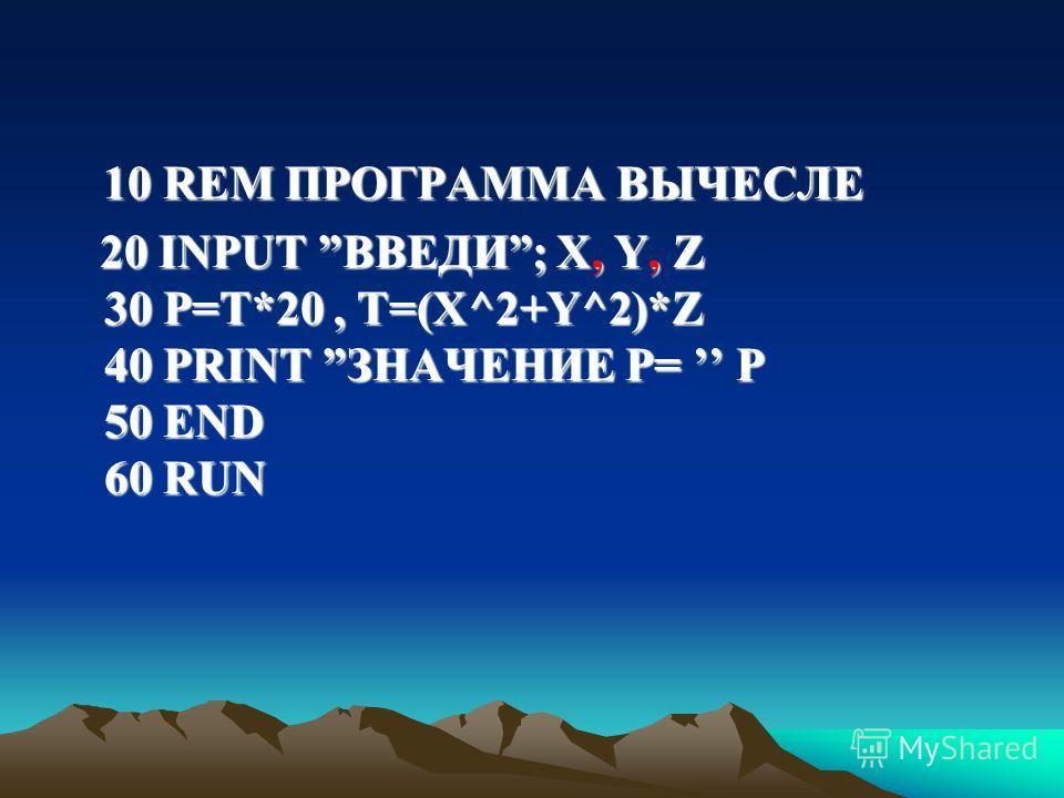 10 REM ПРОГРАММА ВЫЧЕСЛЕ 10 REM ПРОГРАММА ВЫЧЕСЛЕ 20 INPUT ВВЕДИ; X, Y, Z 30 P=T*20, Т=(Х^2+Y^2)*Z 40 PRINT ЗНАЧЕНИЕ Р= P 50 END 60 RUN 20 INPUT ВВЕДИ; X, Y, Z 30 P=T*20, Т=(Х^2+Y^2)*Z 40 PRINT ЗНАЧЕНИЕ Р= P 50 END 60 RUN
