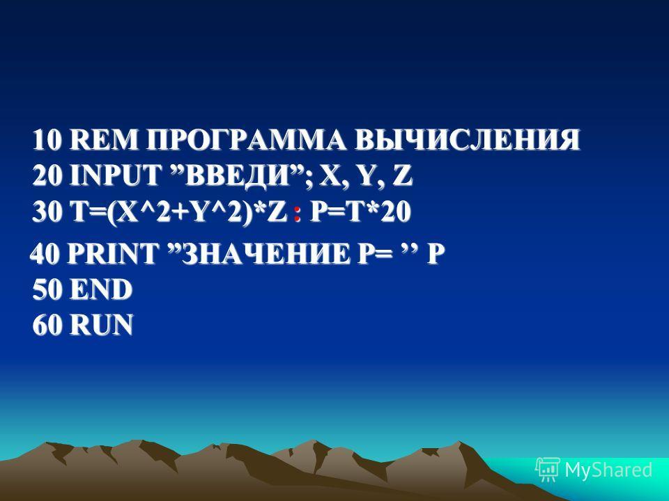 10 REM ПРОГРАММА ВЫЧИСЛЕНИЯ 20 INPUT ВВЕДИ; X, Y, Z 30 Т=(Х^2+Y^2)*Z : P=T*20 10 REM ПРОГРАММА ВЫЧИСЛЕНИЯ 20 INPUT ВВЕДИ; X, Y, Z 30 Т=(Х^2+Y^2)*Z : P=T*20 40 PRINT ЗНАЧЕНИЕ Р= P 50 END 60 RUN 40 PRINT ЗНАЧЕНИЕ Р= P 50 END 60 RUN