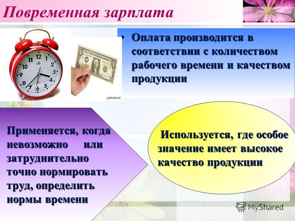 Повременная зарплата Оплата производится в соответствии с количеством рабочего времени и качеством продукцииОплата производится в соответствии с количеством рабочего времени и качеством продукции Применяется, когда невозможно или затруднительно точно