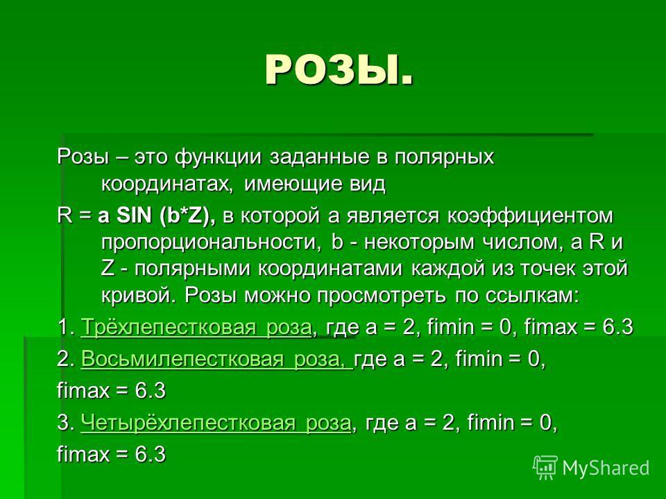 РОЗЫ. Розы – это функции заданные в полярных координатах, имеющие вид R = a SIN (b*Z), в которой a является коэффициентом пропорциональности, b - некоторым числом, а R и Z - полярными координатами каждой из точек этой кривой. Розы можно просмотреть п