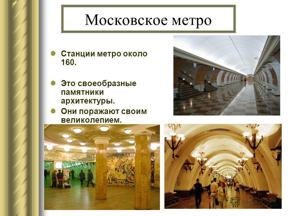 Московское метро Станции метро около 160. Это своеобразные памятники архитектуры. Они поражают своим великолепием.