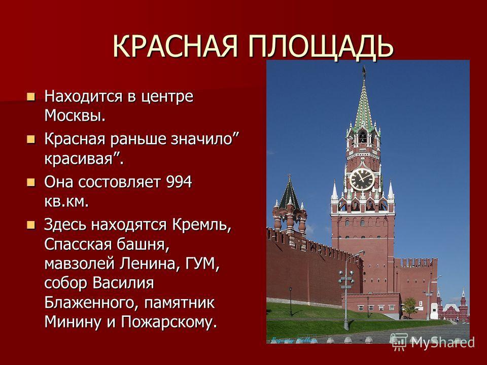 Находится в центре Москвы. Находится в центре Москвы. Красная раньше значило красивая. Красная раньше значило красивая. Она состовляет 994 кв.км. Она состовляет 994 кв.км. Здесь находятся Кремль, Спасская башня, мавзолей Ленина, ГУМ, собор Василия Бл