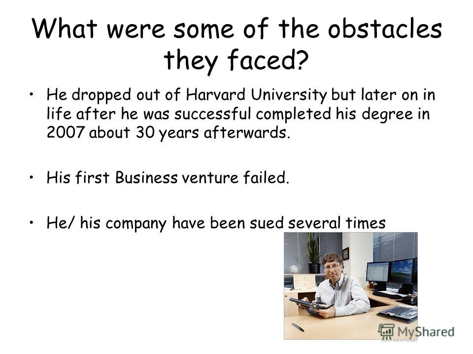 What were some of the obstacles they faced? He dropped out of Harvard University but later on in life after he was successful completed his degree in 2007 about 30 years afterwards. His first Business venture failed. He/ his company have been sued se
