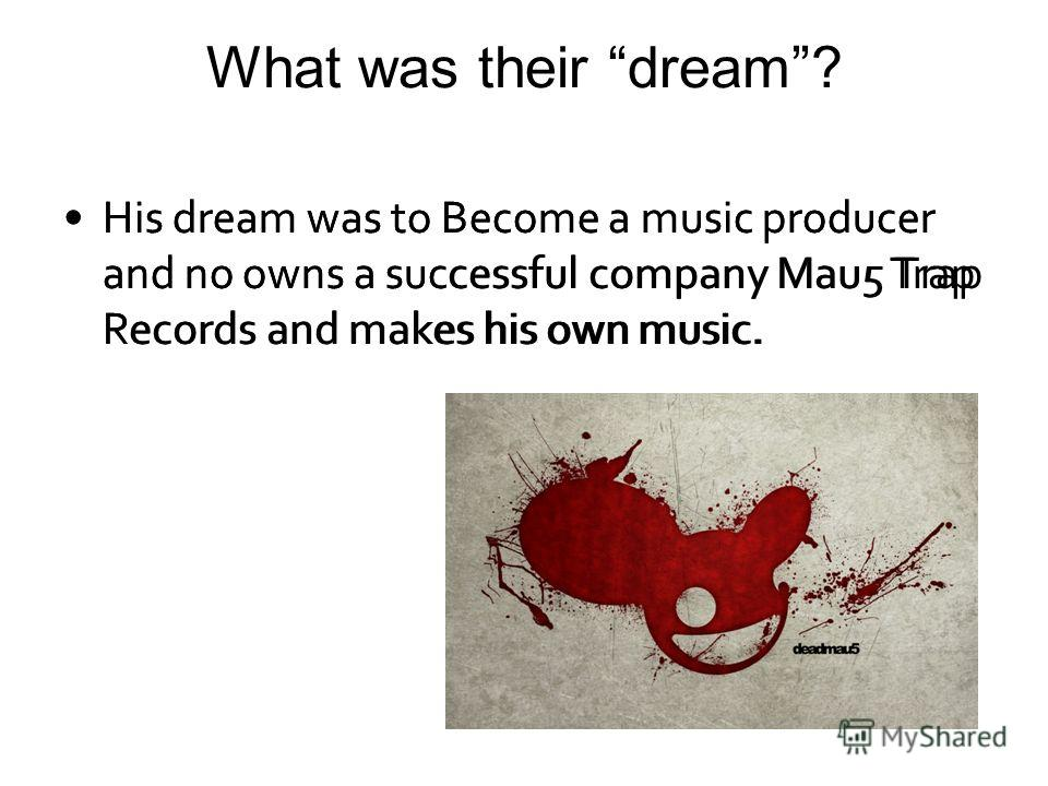 What was their dream? His dream was to Become a music producer and no owns a successful company Mau5 Trap Records and makes his own music.