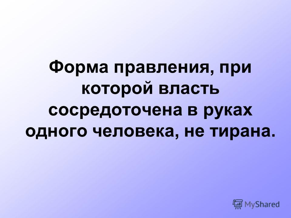 Форма правления, при которой власть сосредоточена в руках одного человека, не тирана.