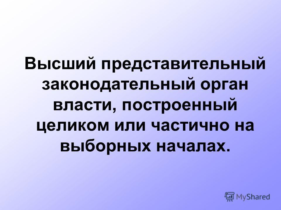 Высший представительный законодательный орган власти, построенный целиком или частично на выборных началах.