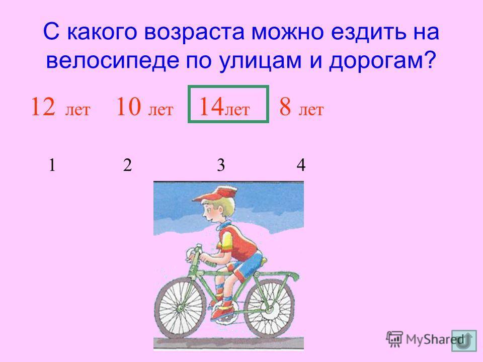 С какого возраста можно ездить на велосипеде по улицам и дорогам? 12 лет 10 лет 14 лет 8 лет 1 2 3 4
