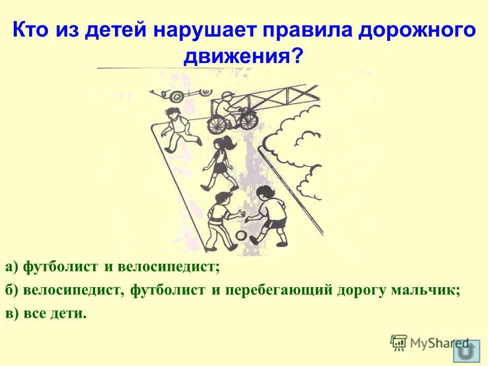 Кто из детей нарушает правила дорожного движения? а) футболист и велосипедист; б) велосипедист, футболист и перебегающий дорогу мальчик; в) все дети.