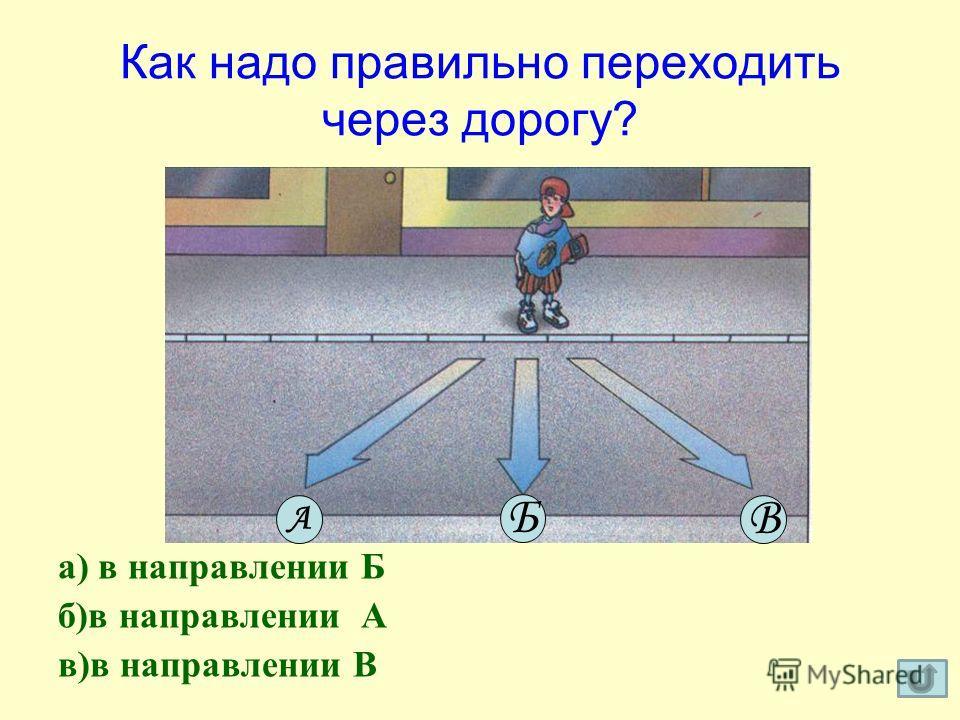Как надо правильно переходить через дорогу? а) в направлении Б б)в направлении А в)в направлении В А Б В