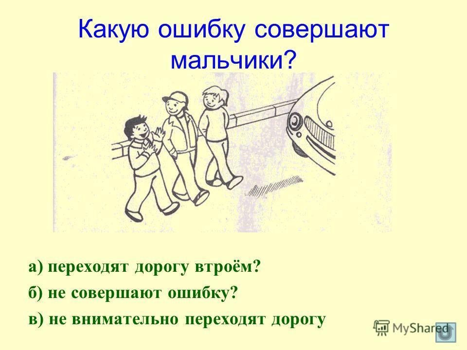 Какую ошибку совершают мальчики? а) переходят дорогу втроём? б) не совершают ошибку? в) не внимательно переходят дорогу