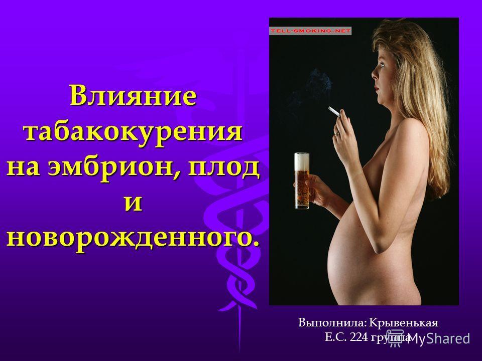 Влияние табакокурения на эмбрион, плод и новорожденного. Выполнила: Крывенькая Е.С. 224 группа