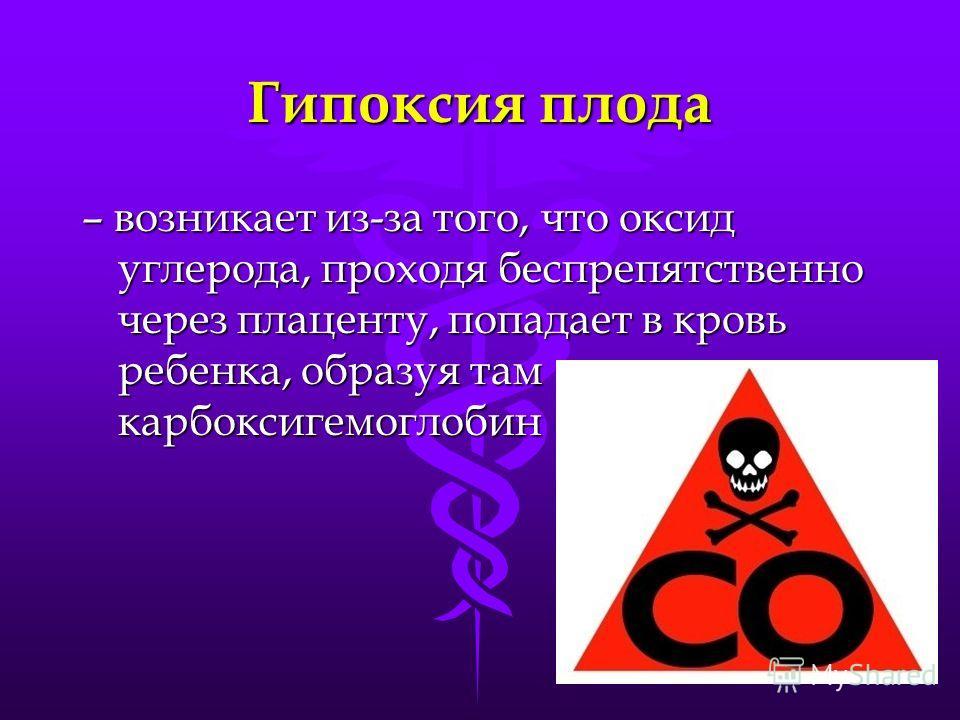 Гипоксия плода – возникает из-за того, что оксид углерода, проходя беспрепятственно через плаценту, попадает в кровь ребенка, образуя там карбоксигемоглобин
