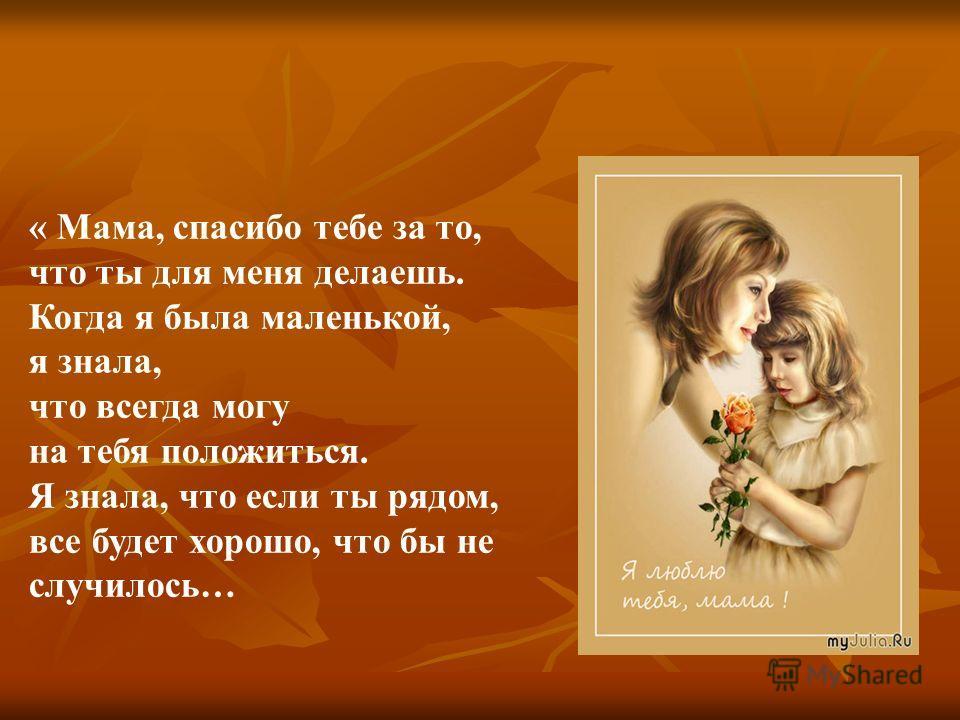 « Мама, спасибо тебе за то, что ты для меня делаешь. Когда я была маленькой, я знала, что всегда могу на тебя положиться. Я знала, что если ты рядом, все будет хорошо, что бы не случилось…