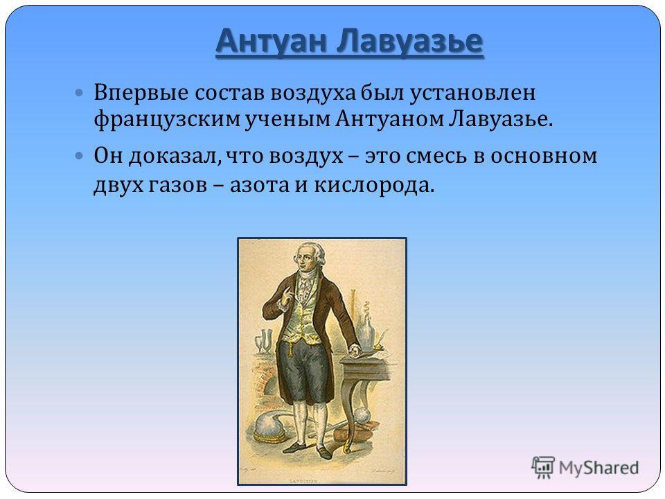 Антуан Лавуазье Впервые состав воздуха был установлен французским ученым Антуаном Лавуазье. Он доказал, что воздух – это смесь в основном двух газов – азота и кислорода.