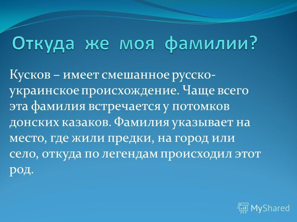 Кусков – имеет смешанное русско- украинское происхождение. Чаще всего эта фамилия встречается у потомков донских казаков. Фамилия указывает на место, где жили предки, на город или село, откуда по легендам происходил этот род.