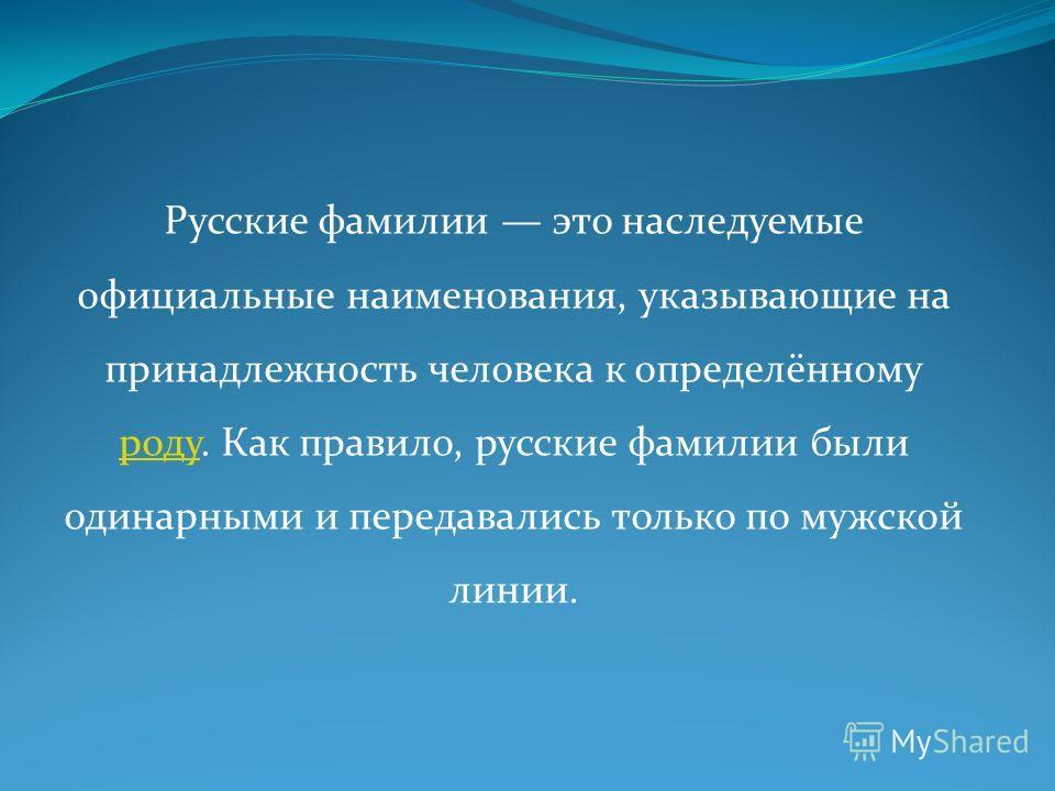 Русские фамилии это наследуемые официальные наименования, указывающие на принадлежность человека к определённому роду. Как правило, русские фамилии были одинарными и передавались только по мужской линии. роду