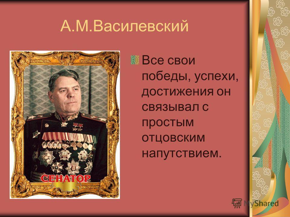 А.М.Василевский Все свои победы, успехи, достижения он связывал с простым отцовским напутствием.
