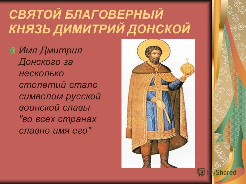 СВЯТОЙ БЛАГОВЕРНЫЙ КНЯЗЬ ДИМИТРИЙ ДОНСКОЙ Имя Дмитрия Донского за несколько столетий стало символом русской воинской славы во всех странах славно имя его