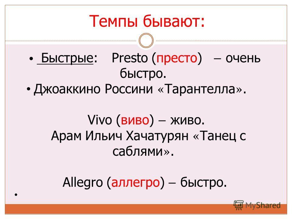 Темпы бывают: Быстрые: Presto (престо) – очень быстро. Джоаккино Россини « Тарантелла ». Vivo (виво) – живо. Арам Ильич Хачатурян « Танец с саблями ». Allegro (аллегро) – быстро.