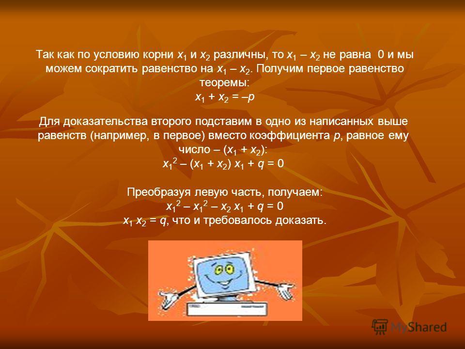 Доказательство теоремы Виета Пусть x 1 и x 2 – различные корни квадратного трехчлена x 2 + px + q. Теорема Виета утверждает, что имеют место следующие соотношения: x 1 + x 2 = –p x 1 x 2 = q Для доказательства подставим каждый из корней в выражение д