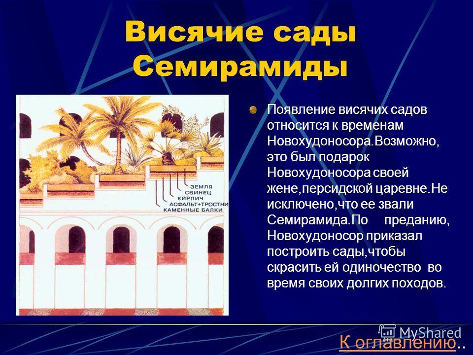 Висячие сады Семирамиды Появление висячих садов относится к временам Новохудоносора.Возможно, это был подарок Новохудоносора своей жене,персидской царевне.Не исключено,что ее звали Семирамида.По преданию, Новохудоносор приказал построить сады,чтобы с