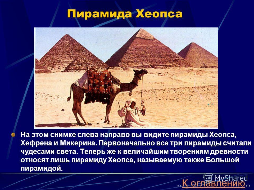 Пирамида Хеопса На этом снимке слева направо вы видите пирамиды Хеопса, Хефрена и Микерина. Первоначально все три пирамиды считали чудесами света. Теперь же к величайшим творениям древности относят лишь пирамиду Хеопса, называемую также Большой пирам