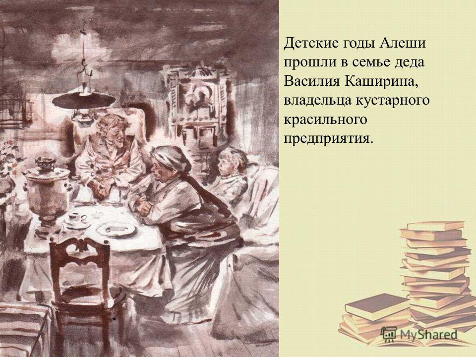 Детские годы Алеши прошли в семье деда Василия Каширина, владельца кустарного красильного предприятия.